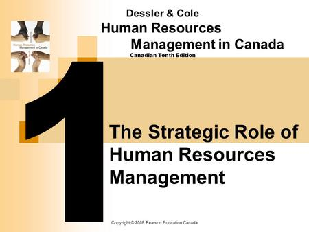 Copyright © 2008 Pearson Education Canada Dessler & Cole Human Resources Management in Canada Canadian Tenth Edition The Strategic Role of Human Resources.