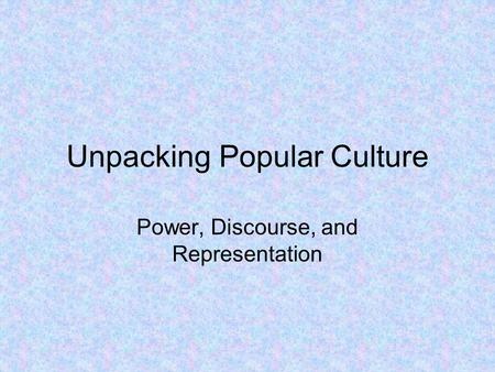 Unpacking Popular Culture Power, Discourse, and Representation.