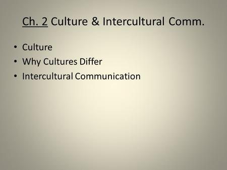 Ch. 2 Culture & Intercultural Comm. Culture Why Cultures Differ Intercultural Communication.