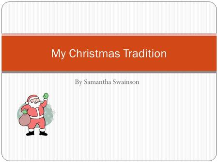 By Samantha Swainson My Christmas Tradition. Every year I go to my mommom and poppy Falcone's.