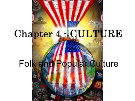 Folk and Popular Culture Chapter 4 - CULTURE. 1. What is Culture? CULTURE: A set of values, views of reality, and codes of behavior held in common by.