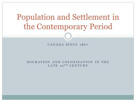 CANADA SINCE 1867 MIGRATION AND COLONIZATION IN THE LATE 19 TH CENTURY Population and Settlement in the Contemporary Period.
