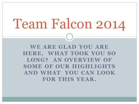 WE ARE GLAD YOU ARE HERE. WHAT TOOK YOU SO LONG? AN OVERVIEW OF SOME OF OUR HIGHLIGHTS AND WHAT YOU CAN LOOK FOR THIS YEAR. Team Falcon 2014.