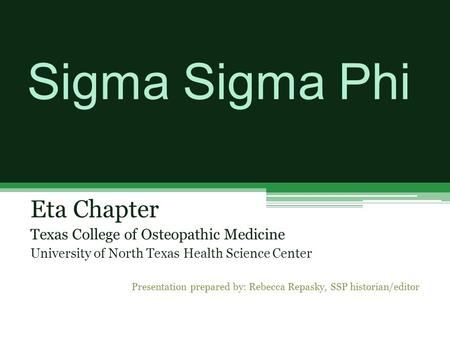 Sigma Sigma Phi Eta Chapter Texas College of Osteopathic Medicine University of North Texas Health Science Center Presentation prepared by: Rebecca Repasky,