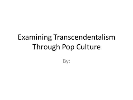 Examining Transcendentalism Through Pop Culture By: