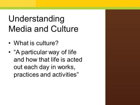 "Understanding Media and Culture What is culture? ""A particular way of life and how that life is acted out each day in works, practices and activities"""