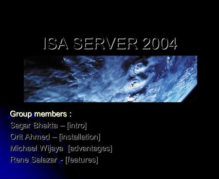 ISA SERVER 2004 Group members : Sagar Bhakta – [intro] Orit Ahmed – [installation] Michael Wijaya [advantages] Rene Salazar - [features]