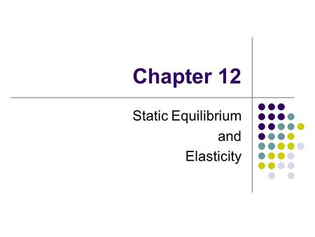 Chapter 12 Static Equilibrium and Elasticity. Static Equilibrium Equilibrium implies the object is at rest (static) or its center of mass moves with a.
