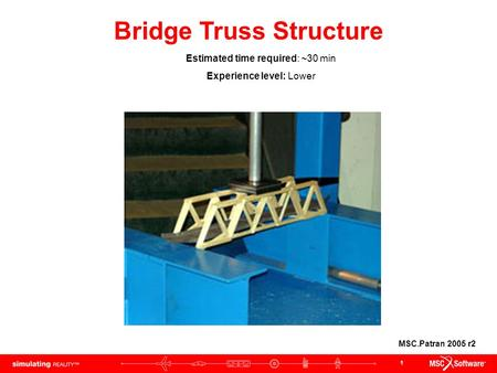 1 Bridge Truss Structure Estimated time required: ~30 min Experience level: Lower MSC.Patran 2005 r2.
