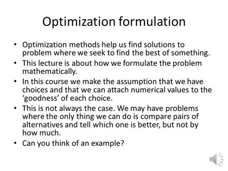 Optimization formulation Optimization methods help us find solutions to problem where we seek to find the best of something. This lecture is about how.