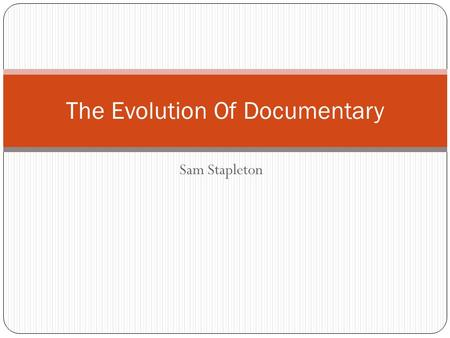 Sam Stapleton The Evolution Of Documentary. Early documentary (1920s-1930s) Documentary began when the Lumiere brothers created a camera that could hold.