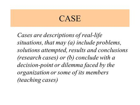 CASE Cases are descriptions of real-life situations, that may (a) include problems, solutions attempted, results and conclusions (research cases) or (b)