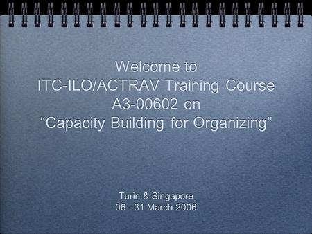 "Welcome to ITC-ILO/ACTRAV Training Course A3-00602 on ""Capacity Building for Organizing"" Turin & Singapore 06 - 31 March 2006 Turin & Singapore 06 - 31."