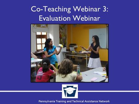 Pennsylvania Training and Technical Assistance Network Co-Teaching Webinar 3: Evaluation Webinar.