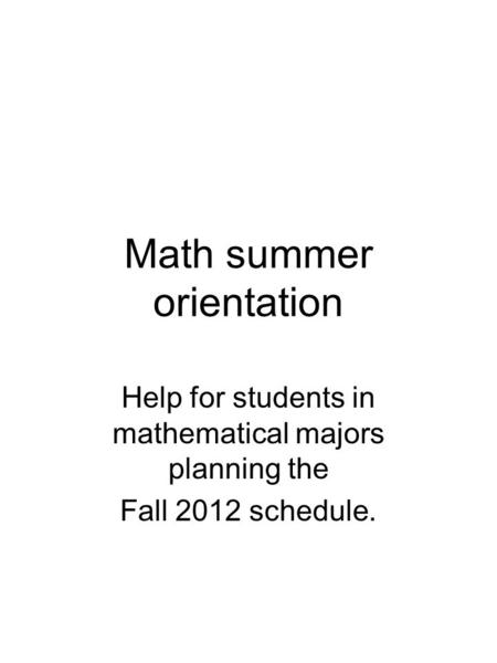Math summer orientation Help for students in mathematical majors planning the Fall 2012 schedule.