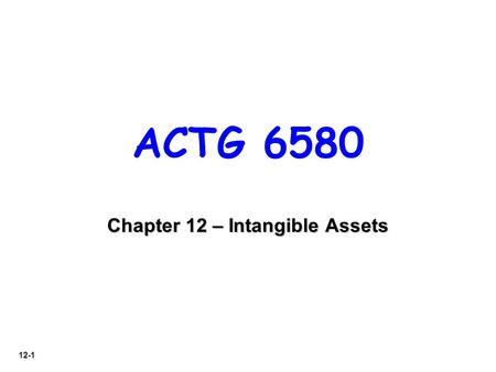 12-1 ACTG 6580 Chapter 12 – Intangible Assets. 12-2 LO 1 Characteristics 1.Identifiable. 2.Lack physical existence. 3.Not monetary assets. Normally classified.