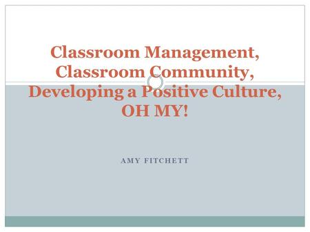 AMY FITCHETT Classroom Management, Classroom Community, Developing a Positive Culture, OH MY!