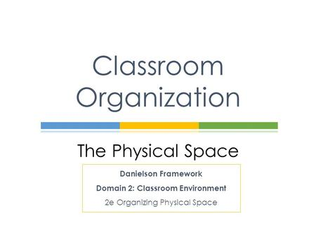The Physical Space Classroom Organization Danielson Framework Domain 2: Classroom Environment 2e Organizing Physical Space.