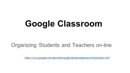 Organizing Students and Teachers on-line https://www.google.com/edu/training/get-trained/classroom/introduction.html Google Classroom.