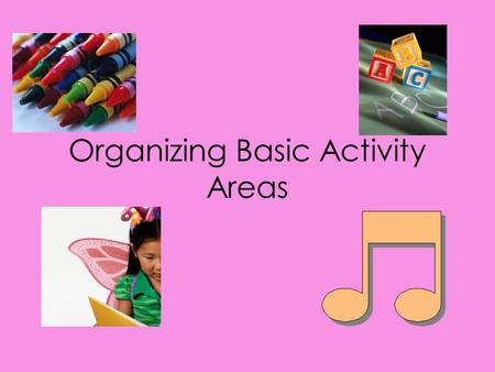 Organizing Basic Activity Areas. Organizing Activity Areas Activity Areas provide an ideal environment for active learning These give children the chance.