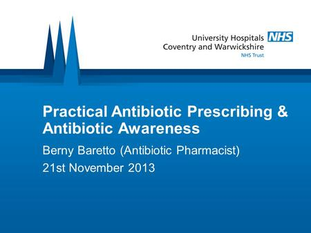 Practical Antibiotic Prescribing & Antibiotic Awareness Berny Baretto (Antibiotic Pharmacist) 21st November 2013.