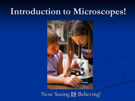 Introduction to Microscopes! Now Seeing IS Believing!
