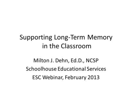 Supporting Long-Term Memory in the Classroom Milton J. Dehn, Ed.D., NCSP Schoolhouse Educational Services ESC Webinar, February 2013.