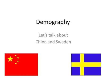 Demography Let's talk about China and Sweden. Population Why? Advantages? Disadvantages? Effect on people's minds? 1.3 billion Major cities – Shanghai.
