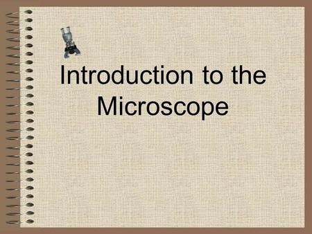 Introduction to the Microscope Eyepiece Body Tube Revolving Nosepiece Arm Objective Lens Stage Stage Clips Coarse Focus Fine Focus Base Diaphragm Light.