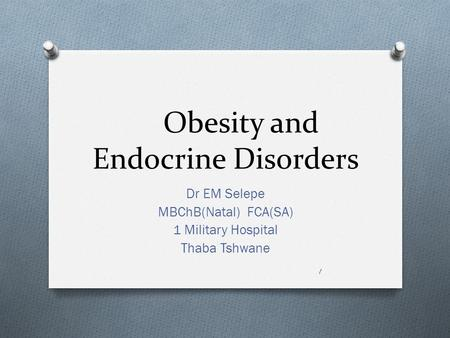 Obesity and Endocrine Disorders Dr EM Selepe MBChB(Natal) FCA(SA) 1 Military Hospital Thaba Tshwane 1.