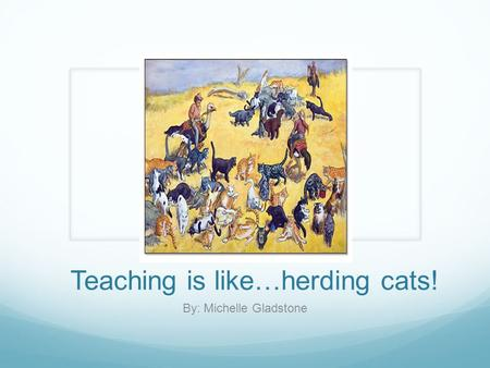 Teaching is like…herding cats! By: Michelle Gladstone.