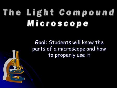 Goal: Students will know the parts of a microscope and how to properly use it.