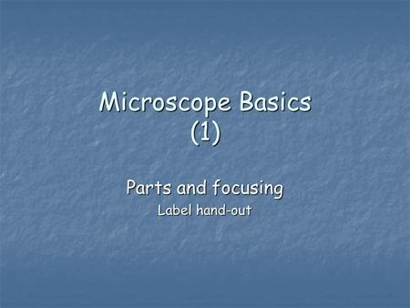 Microscope Basics (1) Parts and focusing Label hand-out.