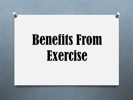 Benefits From Exercise. Physical Benefits Disease Prevention O Heart Disease O Cancer O Stroke O Diabetes O Osteoporosis O Chances of getting most diseases.