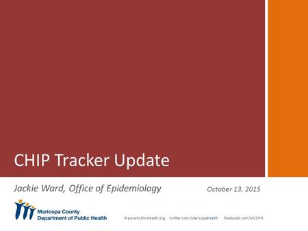 WeArePublicHealth.org twitter.com/Maricopahealth facebook.com/MCDPH CHIP Tracker Update Jackie Ward, Office of Epidemiology October 13, 2015.