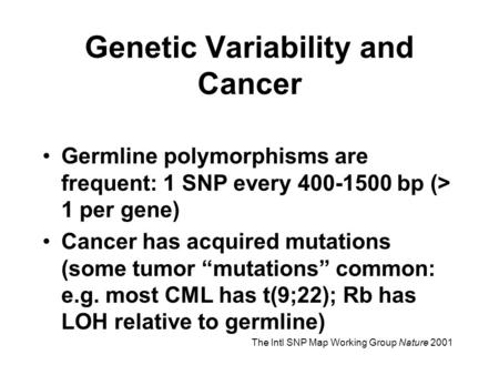 "Genetic Variability and Cancer Germline polymorphisms are frequent: 1 SNP every 400-1500 bp (> 1 per gene) Cancer has acquired mutations (some tumor ""mutations"""
