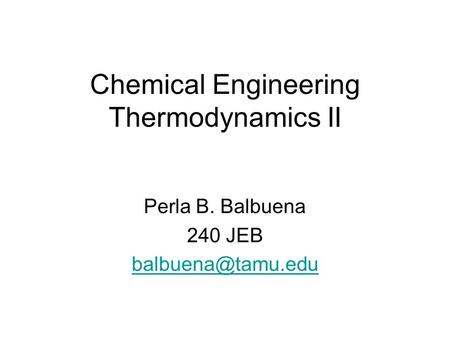 Chemical Engineering Thermodynamics II Perla B. Balbuena 240 JEB