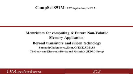 ECE Memristors for computing & Future Non-Volatile Memory Application- Beyond transistors and silicon technology Somnath Chakraborty, Dept. Of ECE, UMASS.