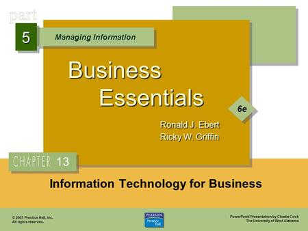 PowerPoint Presentation by Charlie Cook The University of West Alabama Business Essentials Ronald J. Ebert Ricky W. Griffin Managing Information 55 6e.