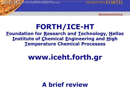 FORTH/ICE-HT Foundation for Research and Technology, Hellas Institute of Chemical Engineering and High Temperature Chemical Processes A brief review www.iceht.forth.gr.