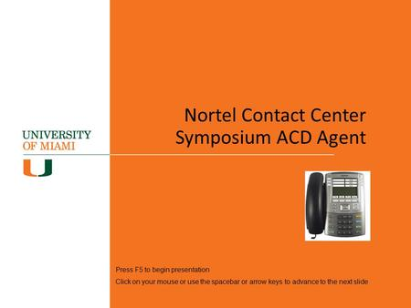Nortel Contact Center Symposium ACD Agent Press F5 to begin presentation Click on your mouse or use the spacebar or arrow keys to advance to the next slide.