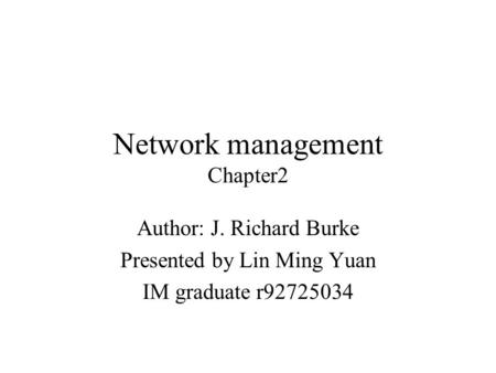 Network management Chapter2 Author: J. Richard Burke Presented by Lin Ming Yuan IM graduate r92725034.