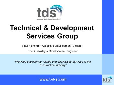 "Technical & Development Services Group www.t-d-s.com ""Provides engineering related and specialised services to the construction industry"" Paul Fleming."