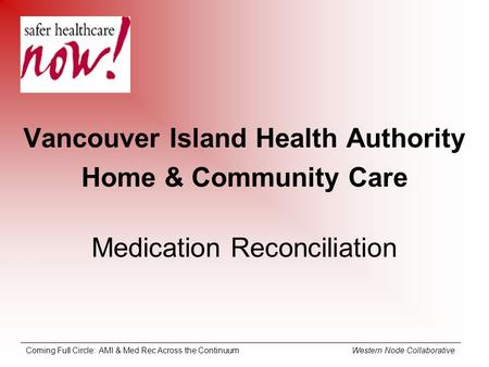 Coming Full Circle: AMI & Med Rec Across the Continuum Western Node Collaborative Vancouver Island Health Authority Home & Community Care Medication Reconciliation.