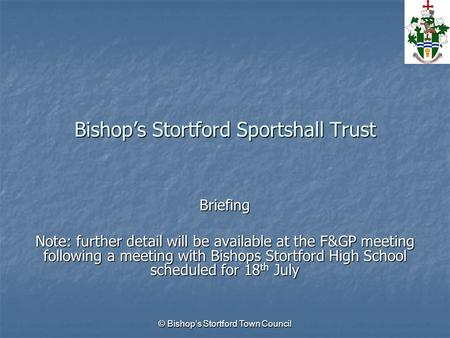 © Bishop's Stortford Town Council Bishop's Stortford Sportshall Trust Briefing Note: further detail will be available at the F&GP meeting following a meeting.