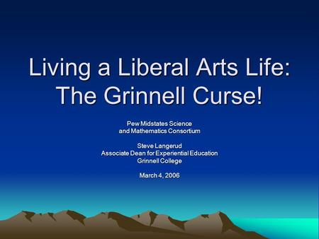 Living a Liberal Arts Life: The Grinnell Curse! Pew Midstates Science and Mathematics Consortium <strong>Steve</strong> Langerud Associate Dean for Experiential Education.