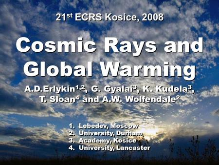 Cosmic Rays and Global Warming Cosmic Rays and Global Warming A.D.Erlykin 1,2, G. Gyalai 3, K. Kudela 3, T. Sloan 4 and A.W. Wolfendale 2 A.D.Erlykin 1,2,