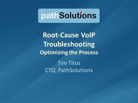 1 Root-Cause VoIP Troubleshooting Optimizing the Process Tim Titus CTO, PathSolutions.