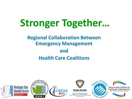 Stronger Together… Regional Collaboration Between Emergency Management and Health Care Coalitions.