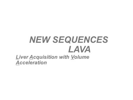 NEW SEQUENCES LAVA Liver Acquisition with Volume Acceleration.